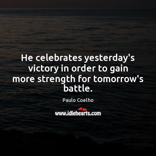 He celebrates yesterday's victory in order to gain more strength for tomorrow's battle. Image