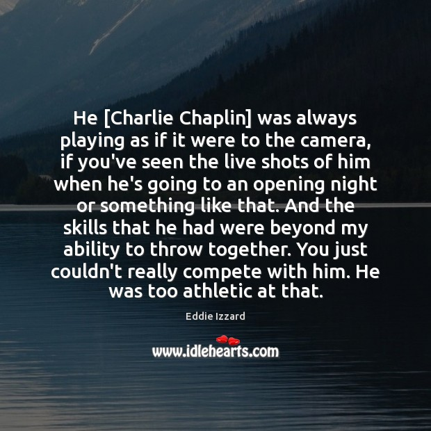 He [Charlie Chaplin] was always playing as if it were to the Eddie Izzard Picture Quote