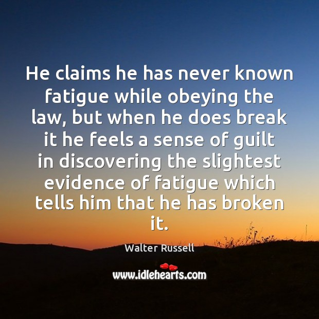 He claims he has never known fatigue while obeying the law, but Walter Russell Picture Quote