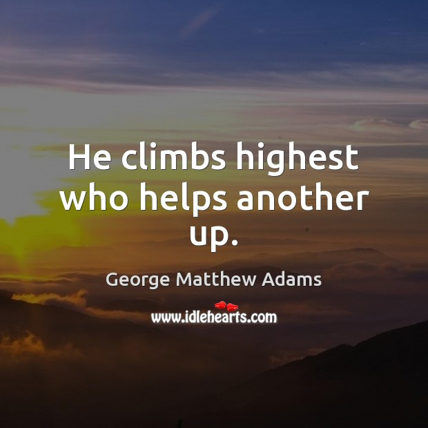 He climbs highest who helps another up. Image