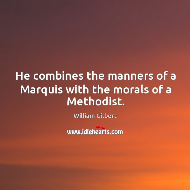 He combines the manners of a marquis with the morals of a methodist. William Gilbert Picture Quote