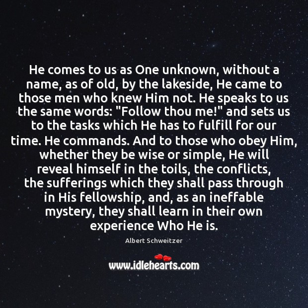 He comes to us as One unknown, without a name, as of Albert Schweitzer Picture Quote