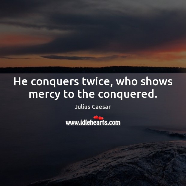 He conquers twice, who shows mercy to the conquered. Image
