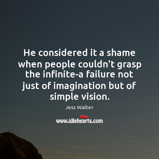He considered it a shame when people couldn't grasp the infinite-a failure Jess Walter Picture Quote