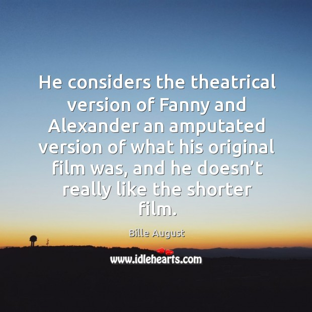He considers the theatrical version of fanny and alexander an amputated version of what his Bille August Picture Quote