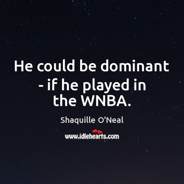 He could be dominant – if he played in the WNBA. Image