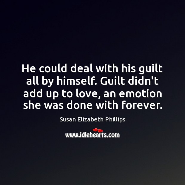 He could deal with his guilt all by himself. Guilt didn't add Susan Elizabeth Phillips Picture Quote
