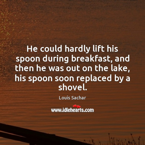 He could hardly lift his spoon during breakfast, and then he was Louis Sachar Picture Quote