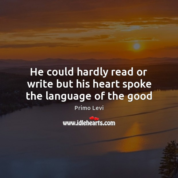 He could hardly read or write but his heart spoke the language of the good Primo Levi Picture Quote