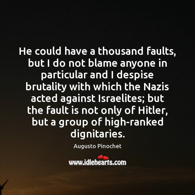 He could have a thousand faults, but I do not blame anyone Augusto Pinochet Picture Quote