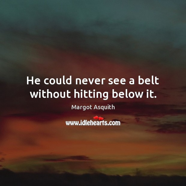 He could never see a belt without hitting below it. Margot Asquith Picture Quote