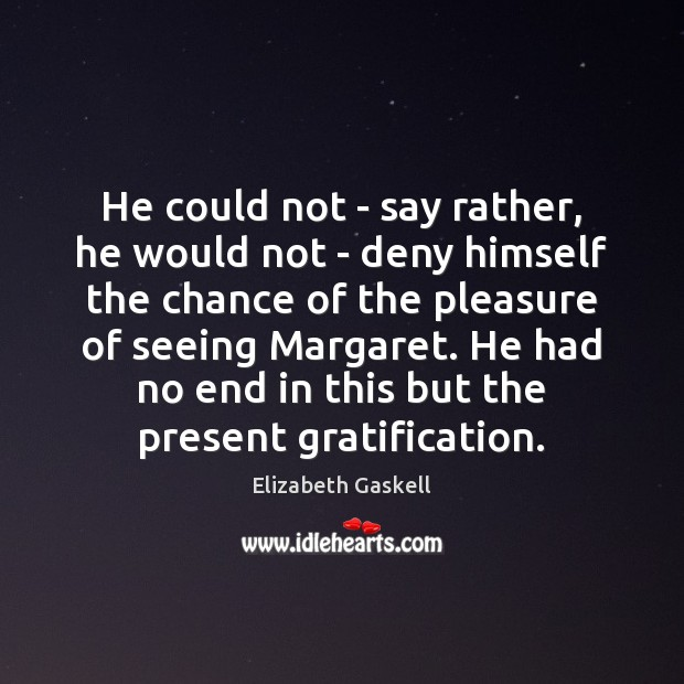 He could not – say rather, he would not – deny himself Elizabeth Gaskell Picture Quote