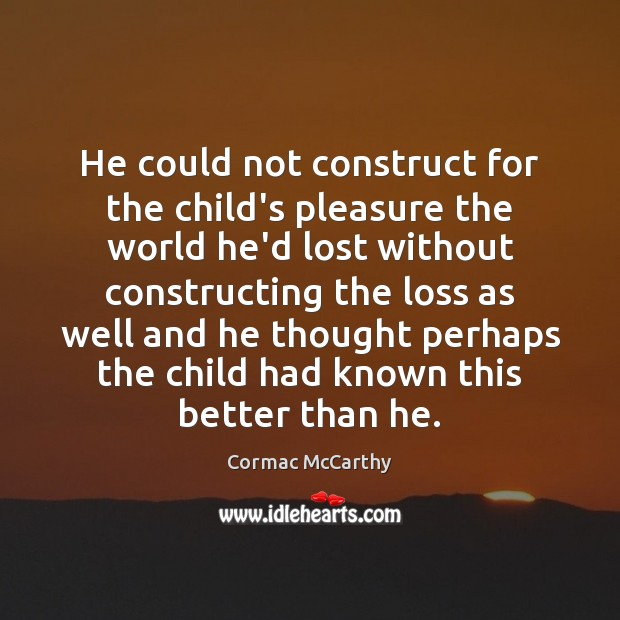 Image, He could not construct for the child's pleasure the world he'd lost