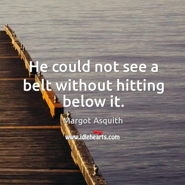 He could not see a belt without hitting below it. Image