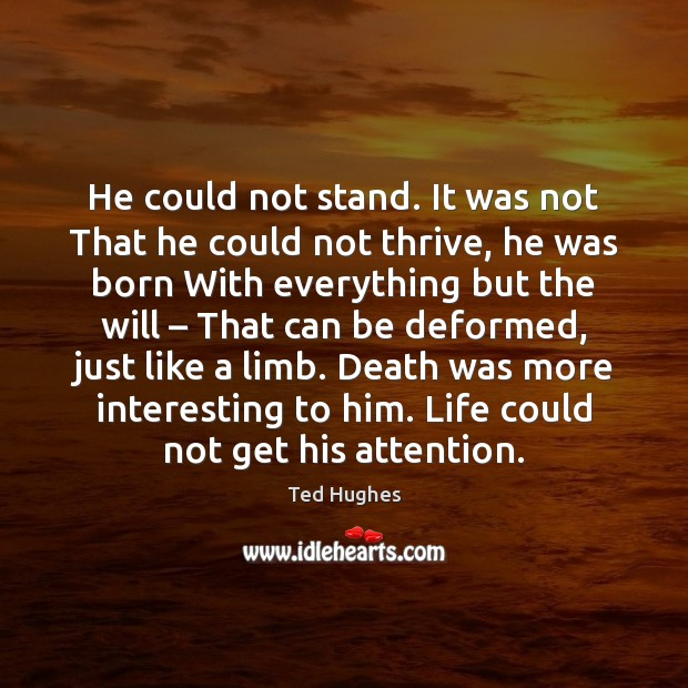 He could not stand. It was not That he could not thrive, Ted Hughes Picture Quote