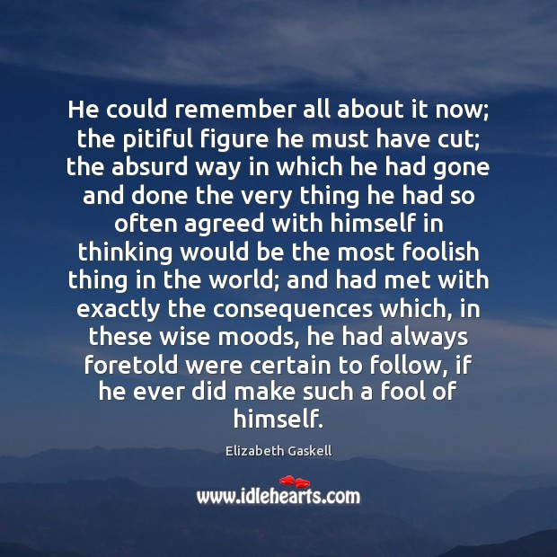 He could remember all about it now; the pitiful figure he must Elizabeth Gaskell Picture Quote