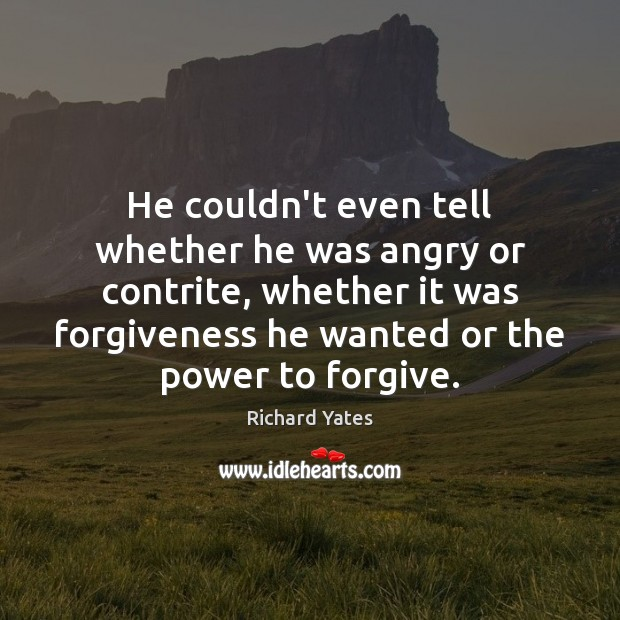 He couldn't even tell whether he was angry or contrite, whether it Richard Yates Picture Quote