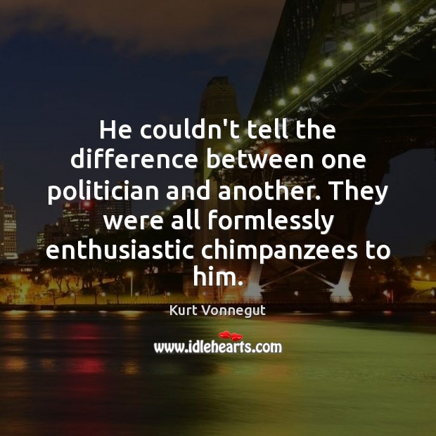 He couldn't tell the difference between one politician and another. They were Image