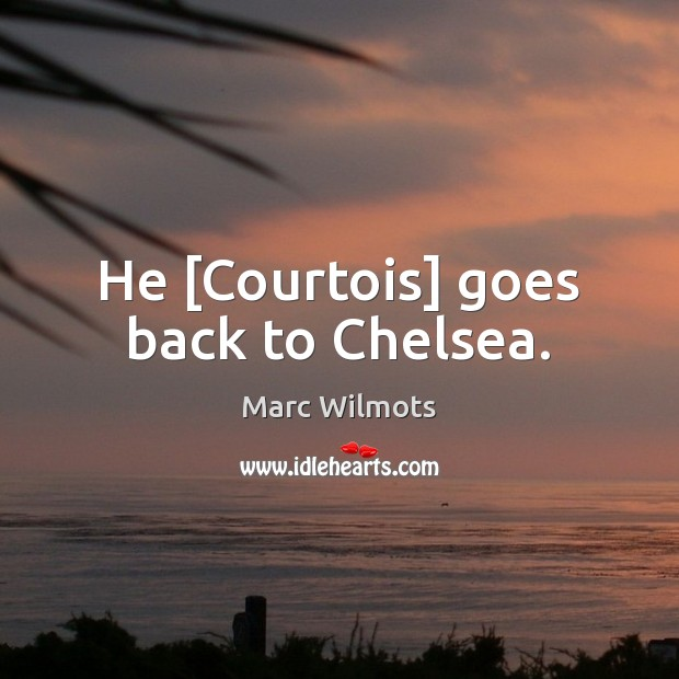 He [Courtois] goes back to Chelsea. Marc Wilmots Picture Quote