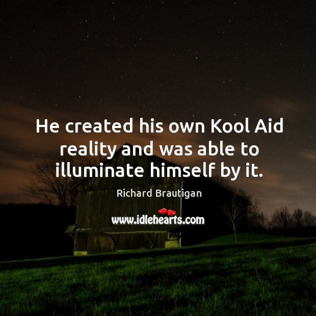 Image, He created his own Kool Aid reality and was able to illuminate himself by it.