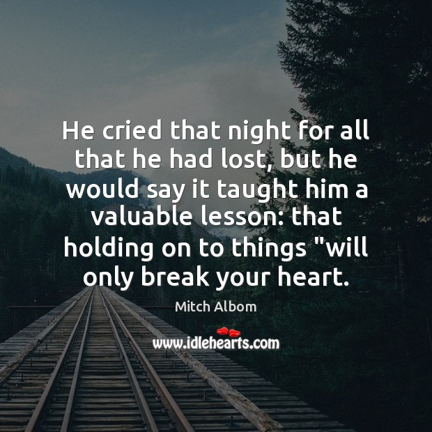 He cried that night for all that he had lost, but he Mitch Albom Picture Quote