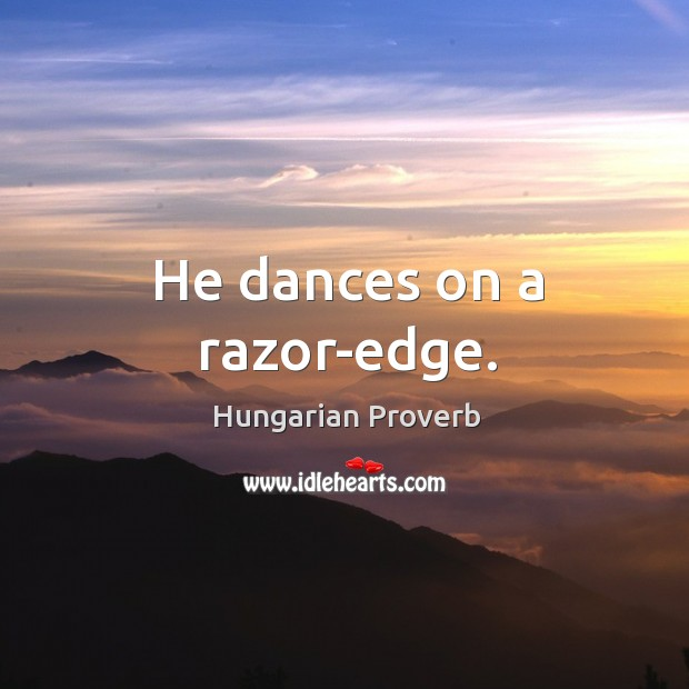 Image, He dances on a razor-edge.