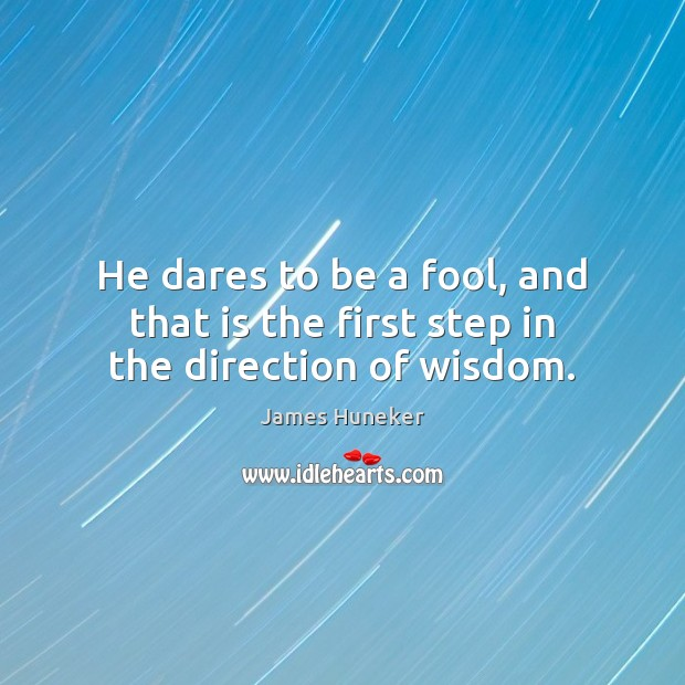 Image, He dares to be a fool, and that is the first step in the direction of wisdom.