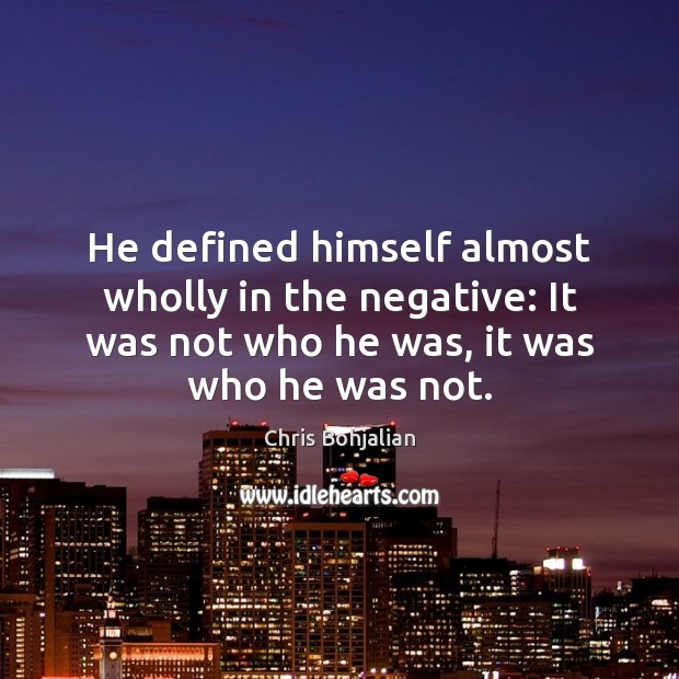 He defined himself almost wholly in the negative: It was not who Image