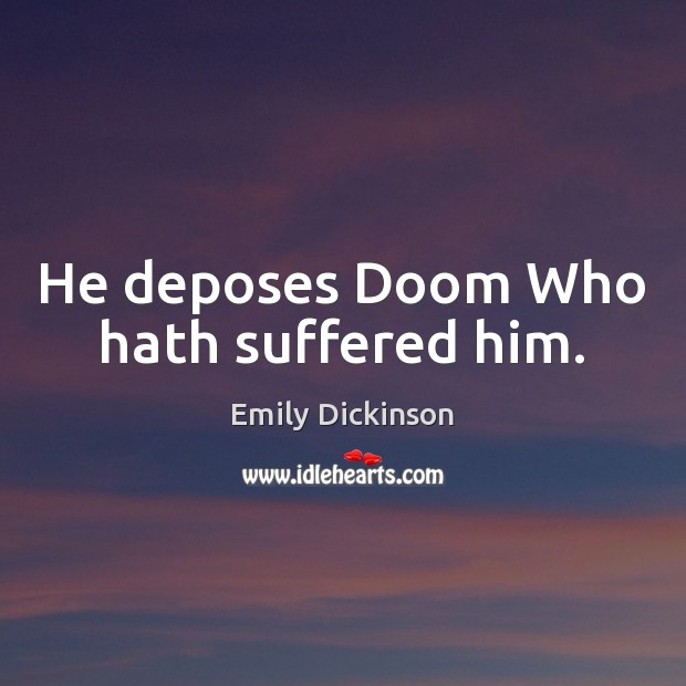 He deposes Doom Who hath suffered him. Emily Dickinson Picture Quote