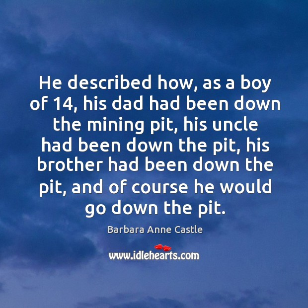 Image, He described how, as a boy of 14, his dad had been down the mining pit, his uncle had