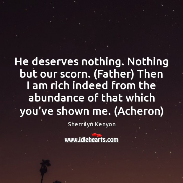 He deserves nothing. Nothing but our scorn. (Father) Then I am rich Sherrilyn Kenyon Picture Quote