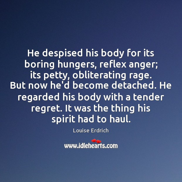 He despised his body for its boring hungers, reflex anger; its petty, Louise Erdrich Picture Quote
