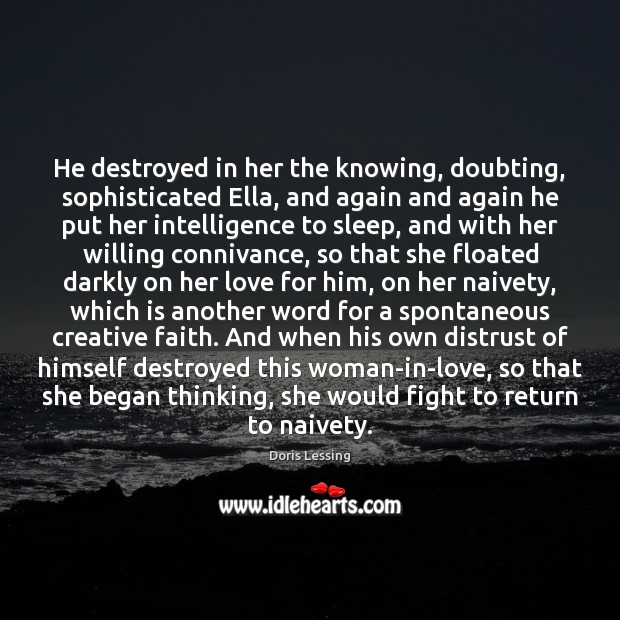 He destroyed in her the knowing, doubting, sophisticated Ella, and again and Doris Lessing Picture Quote