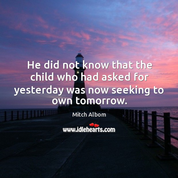 He did not know that the child who had asked for yesterday Mitch Albom Picture Quote