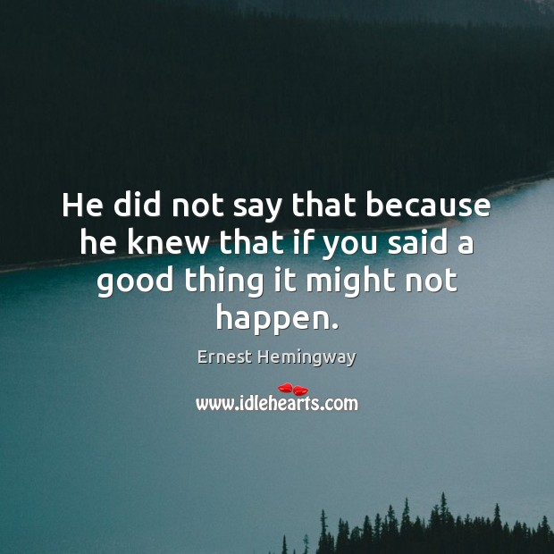 He did not say that because he knew that if you said a good thing it might not happen. Image