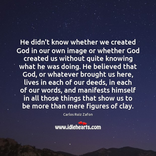 He didn't know whether we created God in our own image or Carlos Ruiz Zafon Picture Quote