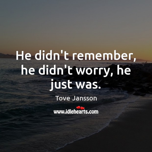He didn't remember, he didn't worry, he just was. Tove Jansson Picture Quote