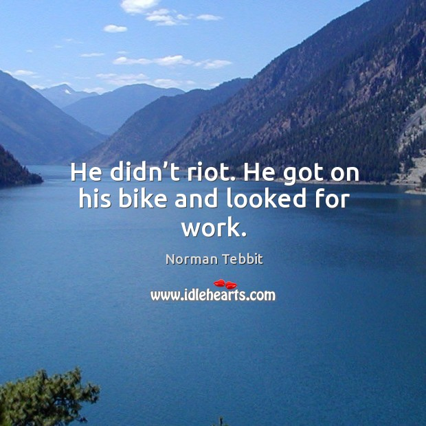 He didn't riot. He got on his bike and looked for work. Norman Tebbit Picture Quote