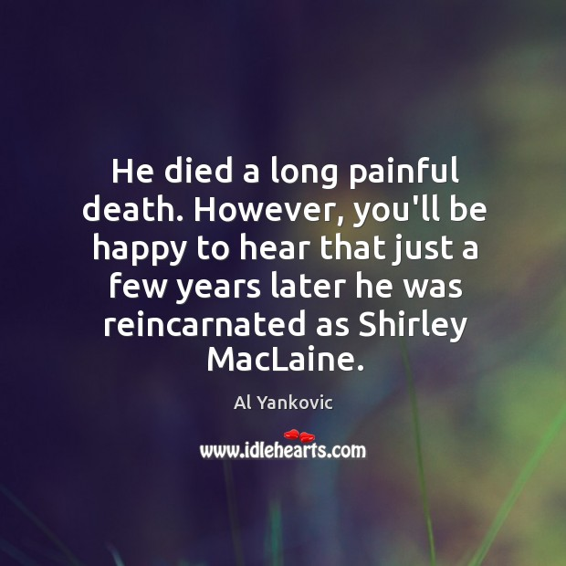He died a long painful death. However, you'll be happy to hear Al Yankovic Picture Quote