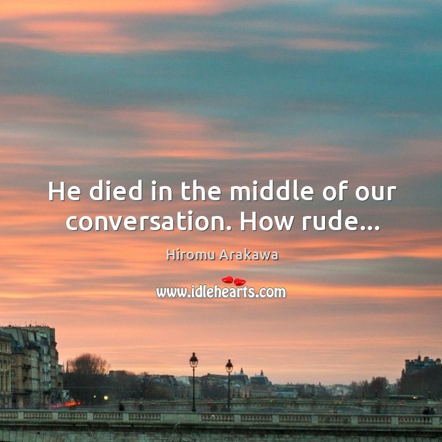 He died in the middle of our conversation. How rude… Hiromu Arakawa Picture Quote