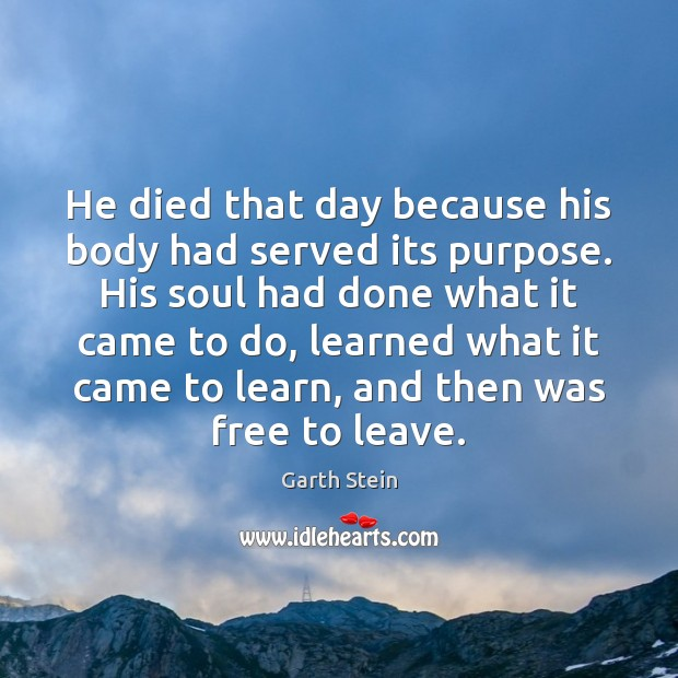 He died that day because his body had served its purpose. His Garth Stein Picture Quote