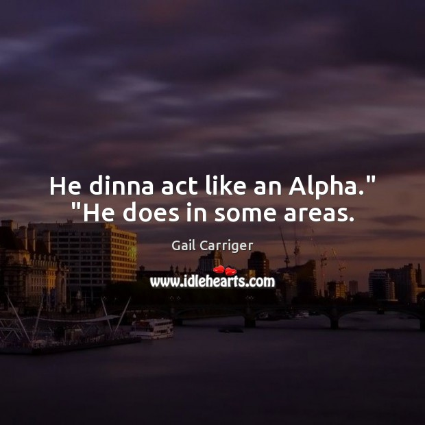 """He dinna act like an Alpha."""" """"He does in some areas. Gail Carriger Picture Quote"""