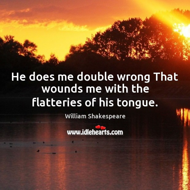 He does me double wrong That wounds me with the flatteries of his tongue. Image