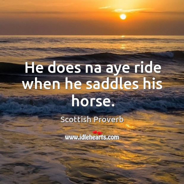 He does na aye ride when he saddles his horse. Image