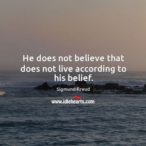 He does not believe that does not live according to his belief. Image