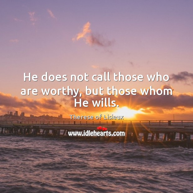 He does not call those who are worthy, but those whom He wills. Therese of Lisieux Picture Quote