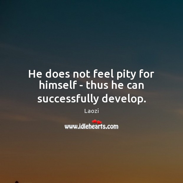 He does not feel pity for himself – thus he can successfully develop. Laozi Picture Quote