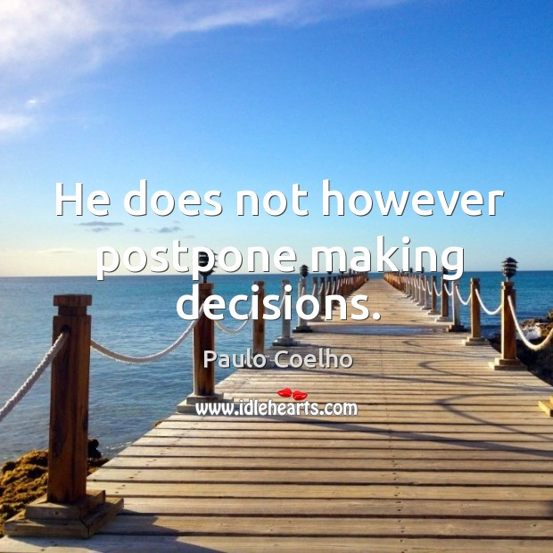He does not however postpone making decisions. Image