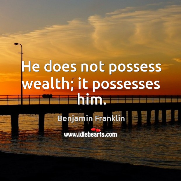 He does not possess wealth; it possesses him. Image