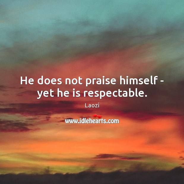 Laozi Picture Quote image saying: He does not praise himself – yet he is respectable.